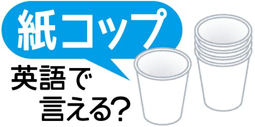 【紙コップ】って英語で言える?