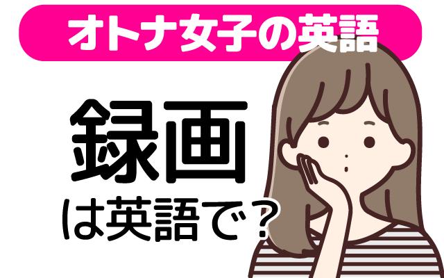 【録画】は英語で何て言う?