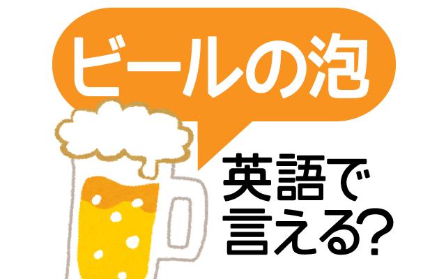 【ビールの泡】って英語で言える?