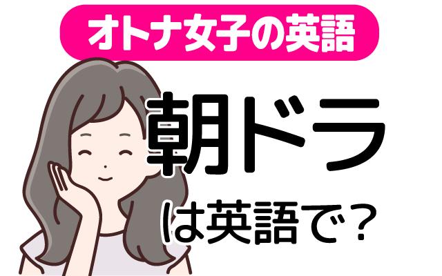 【朝ドラ】って英語で何て言う?
