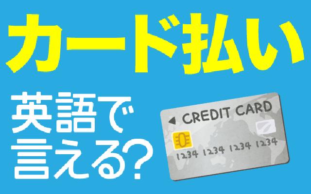 【カード払い】って英語で言える?