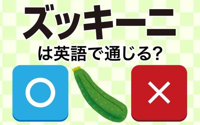 【ズッキーニ】って英語で通じる?