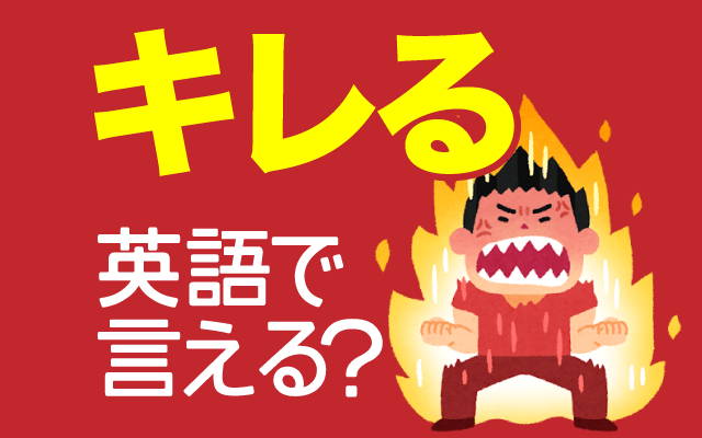【キレる】って英語で言えますか?