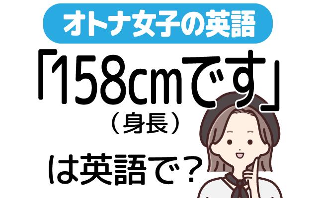 身長の英語【158cmです】って英語で言える?