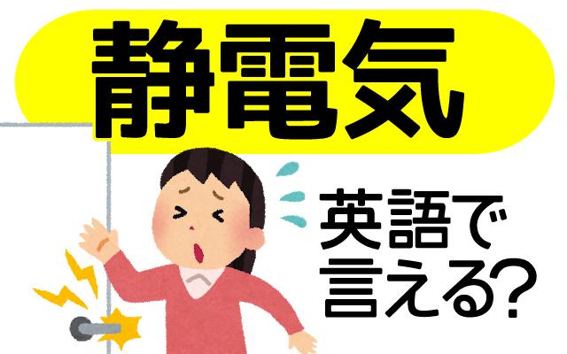 冬に気になる【静電気】は英語で何て言う?