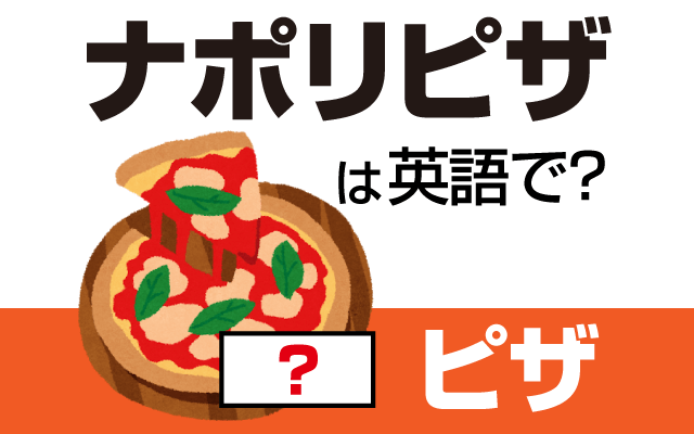 ピザ発祥の地の【ナポリピザ】は英語で?