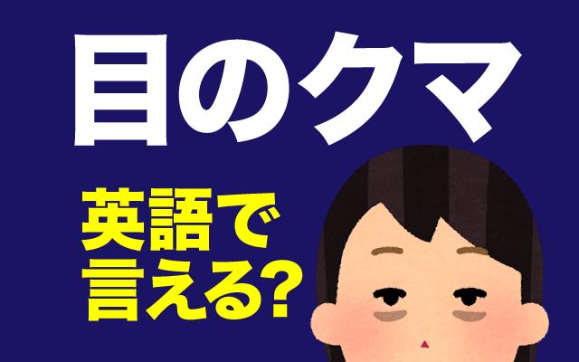 寝不足でも出る【目のクマ】って英語で何て言う?