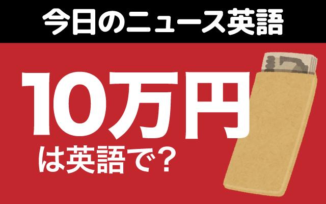 全ての人への給付が決まった【10万円】は英語で?