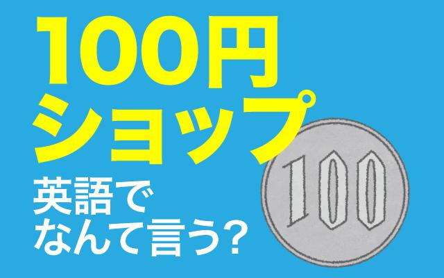 海外旅行者も大好きな【100円ショップ】って英語で何て言う?