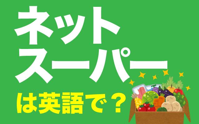 利用者急増中の【ネットスーパー】は英語で?