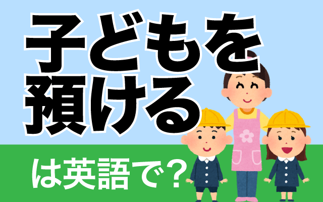 保育園・幼稚園に【子供を預ける】は英語で?