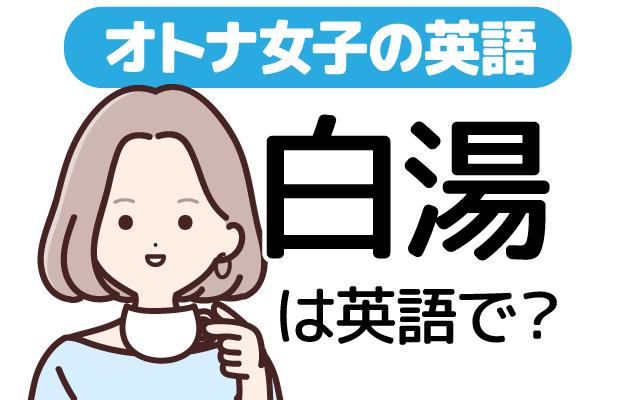 美容や健康目的に飲む人も多い【白湯(さゆ)】は英語で?