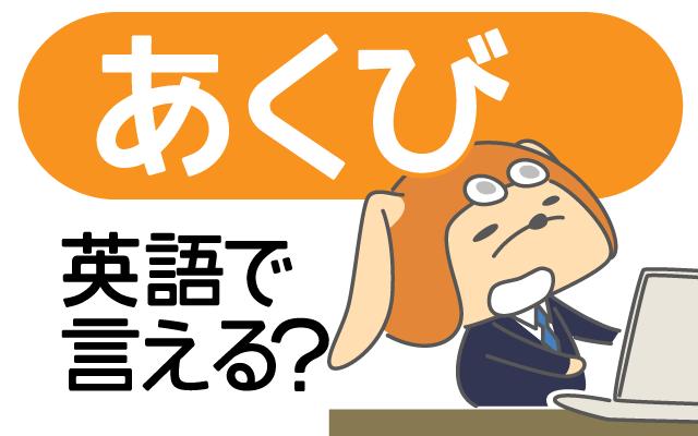ついつい出ちゃう【あくび】って英語で何て言う?
