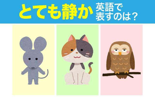 英語で【とても静か】な状況を表現する動物は?