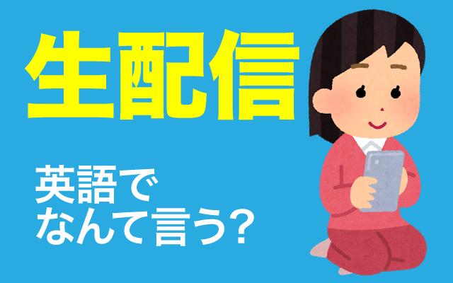 動画サイトやSNSなどの【生配信・ライブ配信】は英語で?
