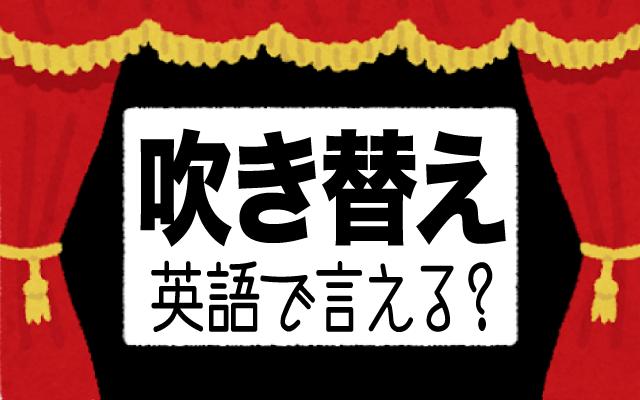 外国映画の【吹き替え】って英語で何て言う?