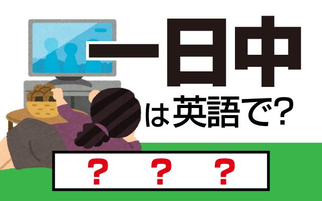 【一日中】って英語で言えますか?