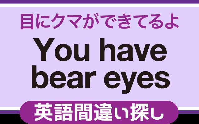 英語の間違い探し【目にクマが出来てるよ】の英文にあるミスは?