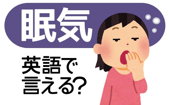 あくびが出てウトウトしちゃう【眠気】は英語で?