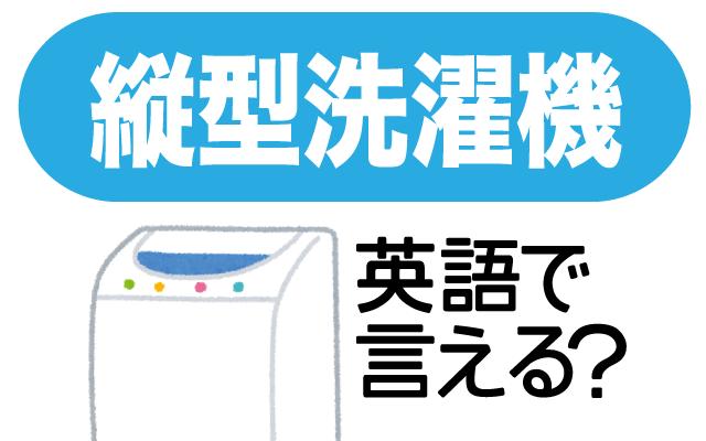 【縦型洗濯機】って英語で言える?