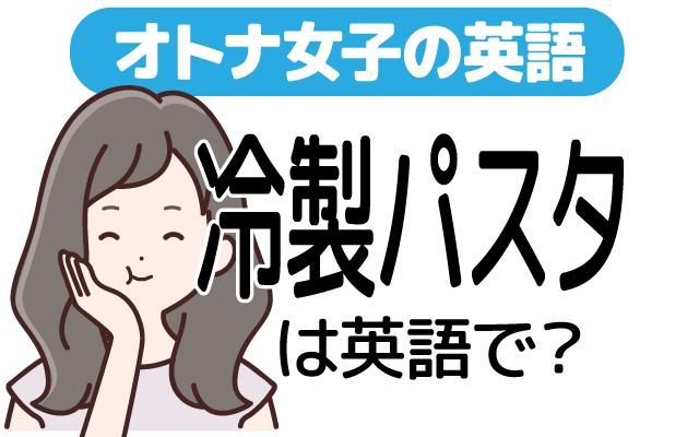 冷たくておいしい【冷製パスタ】は英語で?