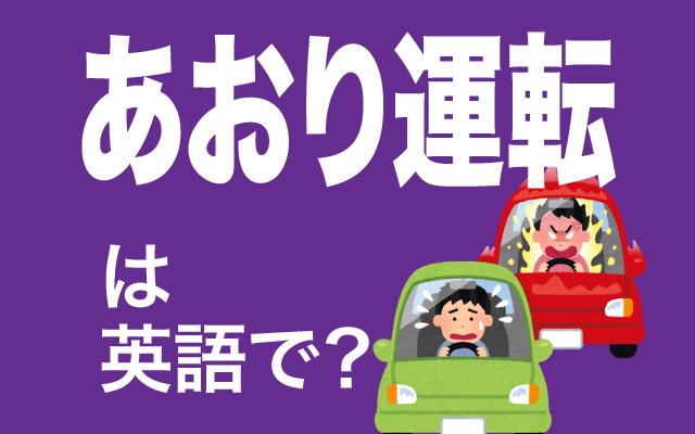 周りをあおる【煽り運転】は英語で何て言う?