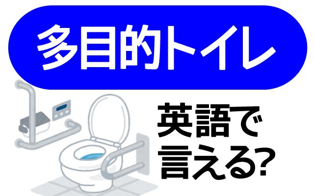 話題の【多目的トイレ】って英語で何て言う?