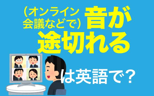 オンライン会議で【音が途切れる】って英語で何て言う?
