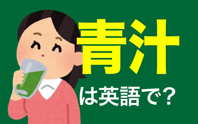 苦い・健康に良いでお馴染みの健康食品【青汁】は英語で何て言う?