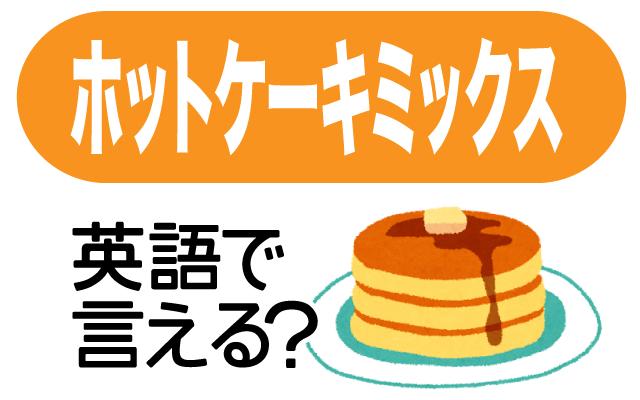 【ホットケーキミックス】は英語で?