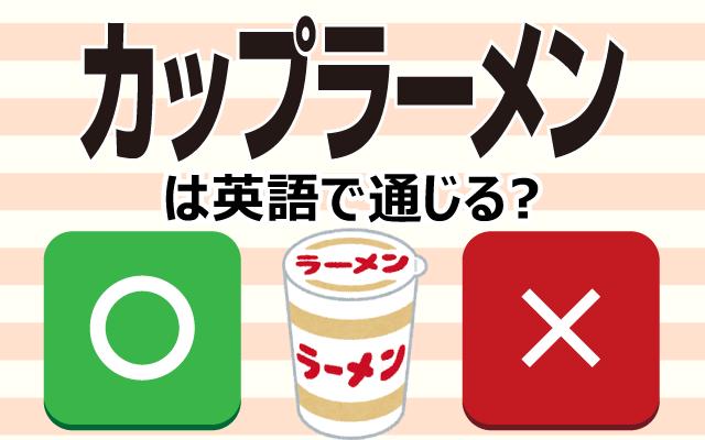 【カップラーメン】は英語で通じる?通じない和製英語?