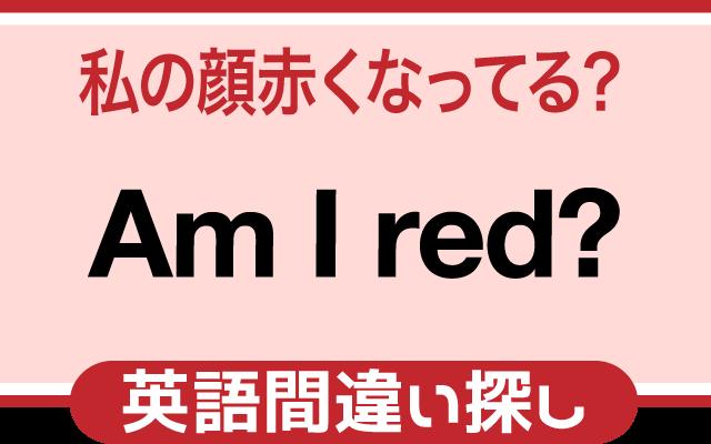 英語の間違い探し【私の顔赤くなってる?】の英文にあるミスは?