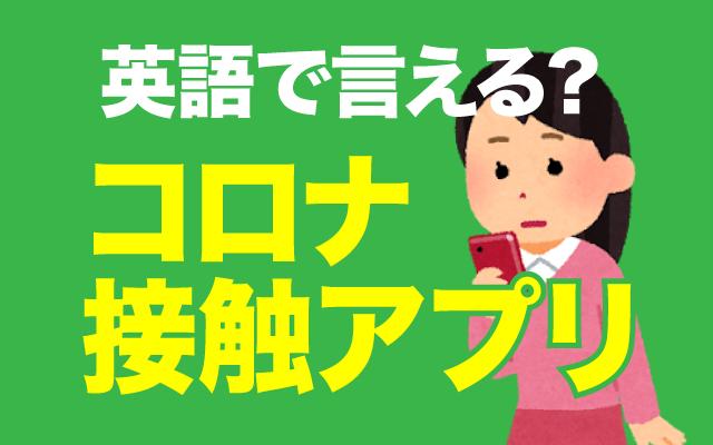 【コロナ接触アプリ】は英語で何て言う?