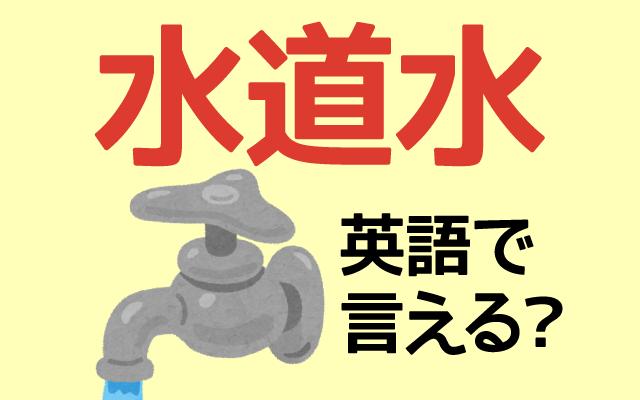 水じゃなくて【水道水】って英語で言える?