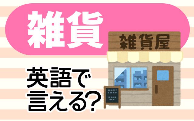 みんな大好き【雑貨】は英語で何て言う?
