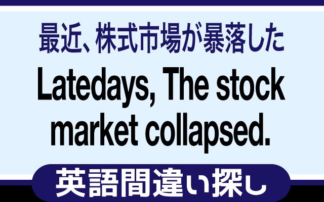 英語の間違い探し【最近、株式市場が暴落した】の英文にあるミスは?
