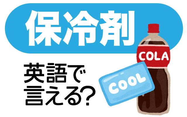 冷たさが持続する【保冷剤】は英語で?