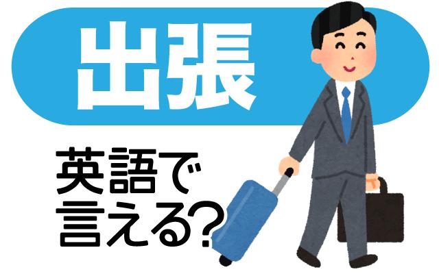 仕事で遠出する【出張】は英語で?