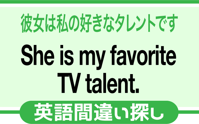 英語の間違い探し【彼女は私の好きなタレントです】の英文にあるミスは?