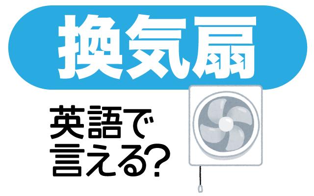 油汚れで掃除が大変な【換気扇】は英語で何て言う?