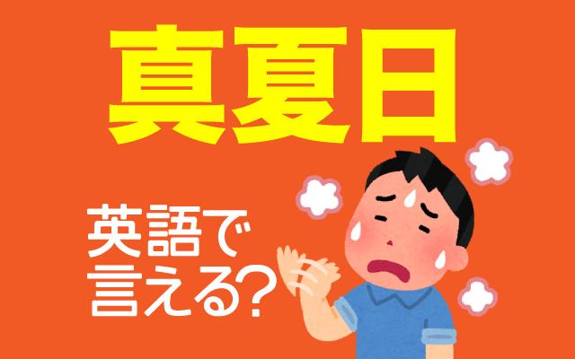 暑くてたまらない【真夏日】って英語で何て言う?