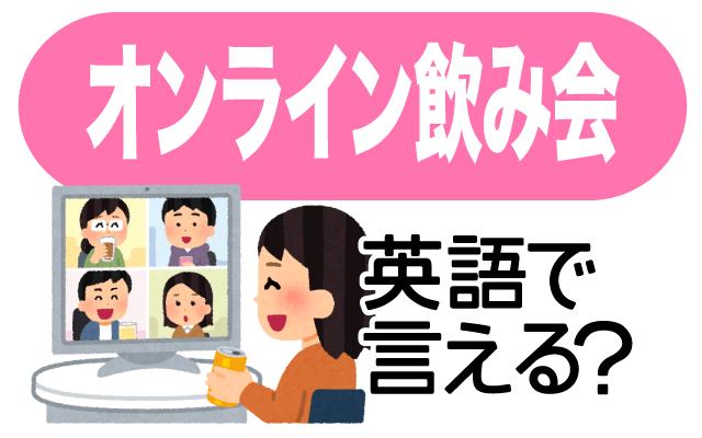 ZoomやSkypeなどでの【オンライン飲み会】って英語で言える?