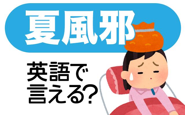 寒暖差が原因の事も多い【夏風邪】って英語で何て言う?