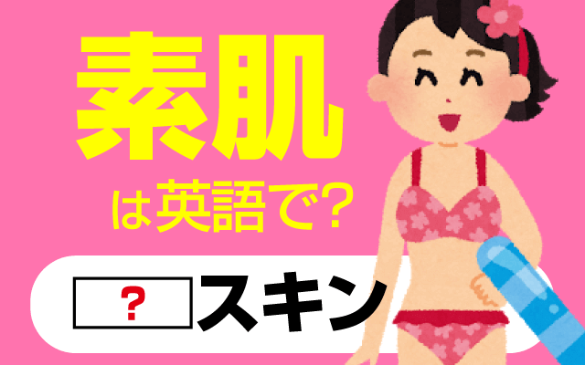 夏は露出が多くなる【素肌】は英語で何て言う?