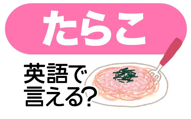 ご飯にもパスタにも合う【たらこ】は英語で何て言う?