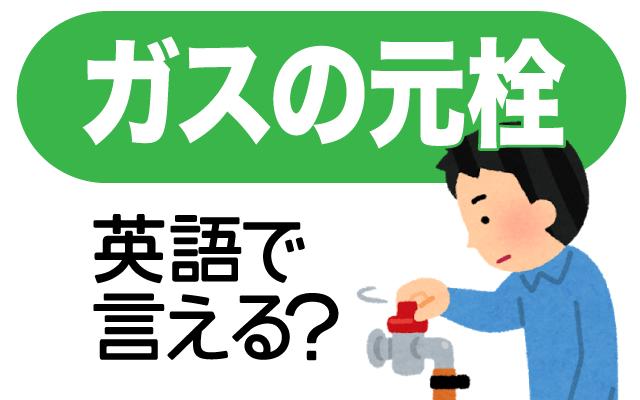 【ガスの元栓】って英語で何て言う?