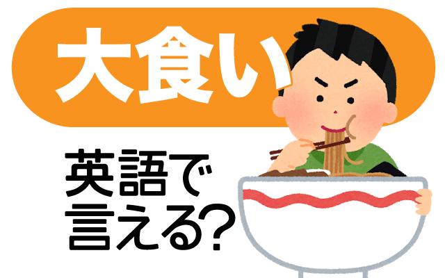 テレビやYouTubeでも人気の【大食い】は英語で何て言う?