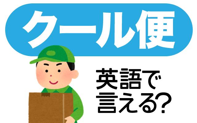 冷蔵便や冷凍便で宅配する【クール便】は英語で何て言う?