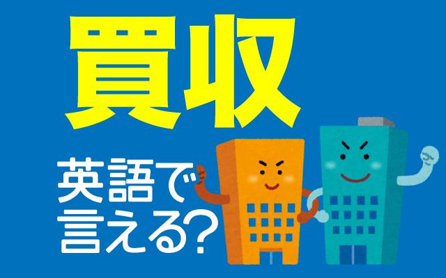 企業や会社の【買収】は英語で何て言う?