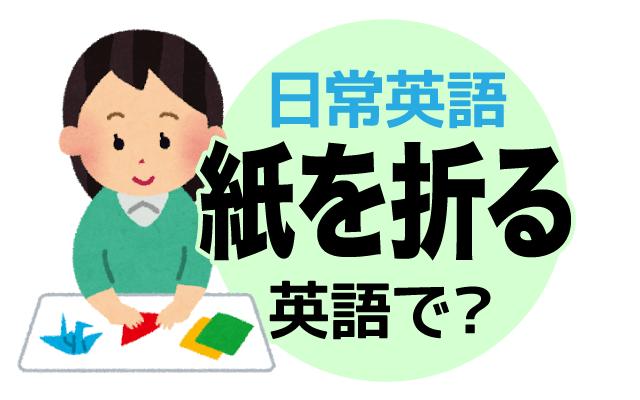 折り紙などでも使う【紙を折る】は英語で何て言う?